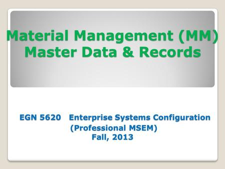 Material Management (MM) Master Data & Records EGN 5620 Enterprise Systems Configuration (Professional MSEM) Fall, 2013.