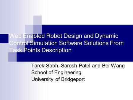 Web Enabled Robot Design and Dynamic Control Simulation Software Solutions From Task Points Description Tarek Sobh, Sarosh Patel and Bei Wang School of.