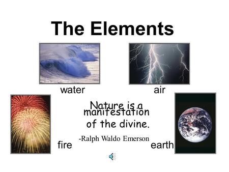 The Elements water air fire earth Nature is a manifestation of the divine. -Ralph Waldo Emerson.