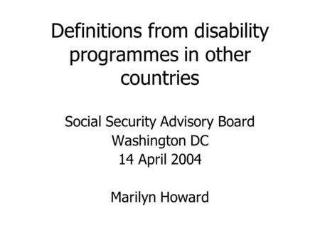 Definitions from disability programmes in other countries Social Security Advisory Board Washington DC 14 April 2004 Marilyn Howard.
