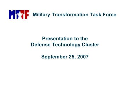 Presentation to the Defense Technology Cluster September 25, 2007 Military Transformation Task Force.