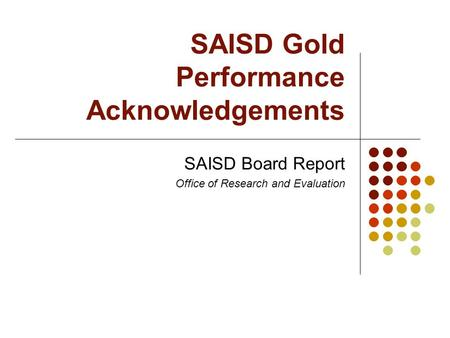 SAISD Gold Performance Acknowledgements SAISD Board Report Office of Research and Evaluation.