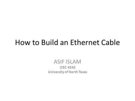 How to Build an Ethernet Cable ASIF ISLAM LTEC 4550 University of North Texas.