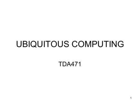UBIQUITOUS COMPUTING TDA471 1. Disclaimer: Thanks to previous teachers who have established this course It is the first time I give this course, have.