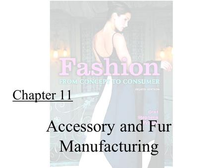 Chapter 11 Accessory and Fur Manufacturing. Fashion From Concept to Consumer, 8/e© 2005 Pearson Education, Inc. Gini Frings Upper Saddle River, New Jersey.