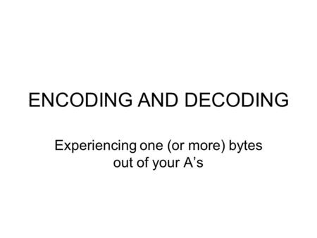 ENCODING AND DECODING Experiencing one (or more) bytes out of your A's.