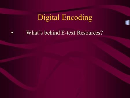 Digital Encoding What's behind E-text Resources?.
