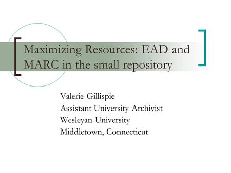 Maximizing Resources: EAD and MARC in the small repository Valerie Gillispie Assistant University Archivist Wesleyan University Middletown, Connecticut.