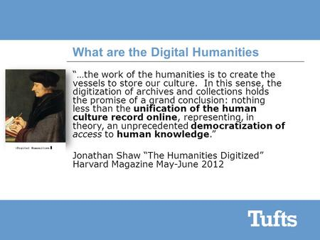 "What are the Digital Humanities ""…the work of the humanities is to create the vessels to store our culture. In this sense, the digitization of archives."