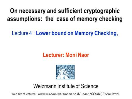 On necessary and sufficient cryptographic assumptions: the case of memory checking Lecture 4 : Lower bound on Memory Checking, Lecturer: Moni Naor Weizmann.