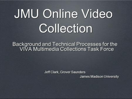 JMU Online Video Collection Background and Technical Processes for the VIVA Multimedia Collections Task Force Jeff Clark, Grover Saunders James Madison.