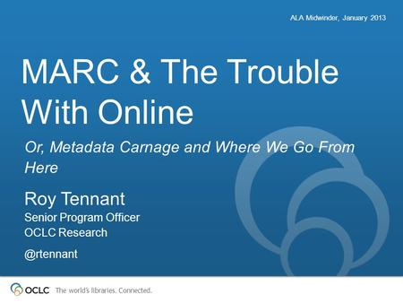 The world's libraries. Connected. MARC & The Trouble With Online Or, Metadata Carnage and Where We Go From Here ALA Midwinder, January 2013 Roy Tennant.