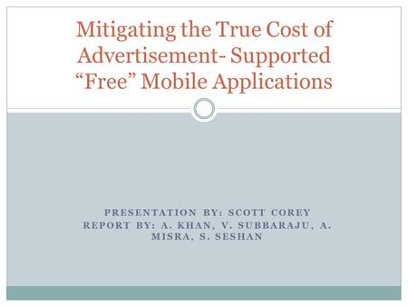 "PRESENTATION BY: SCOTT COREY REPORT BY: A. KHAN, V. SUBBARAJU, A. MISRA, S. SESHAN Mitigating the True Cost of Advertisement- Supported ""Free"" Mobile Applications."