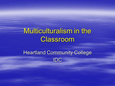 Multiculturalism in the Classroom Heartland Community College IDC.