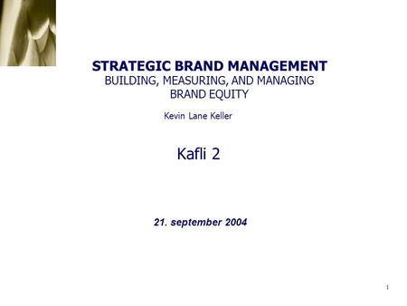 STRATEGIC BRAND MANAGEMENT BUILDING, MEASURING, AND MANAGING BRAND EQUITY Kevin Lane Keller Kafli 2 21. september 2004.