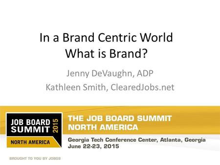 In a Brand Centric World What is Brand? Jenny DeVaughn, ADP Kathleen Smith, ClearedJobs.net.