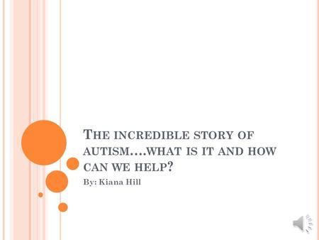 T HE INCREDIBLE STORY OF AUTISM …. WHAT IS IT AND HOW CAN WE HELP ? By: Kiana Hill.