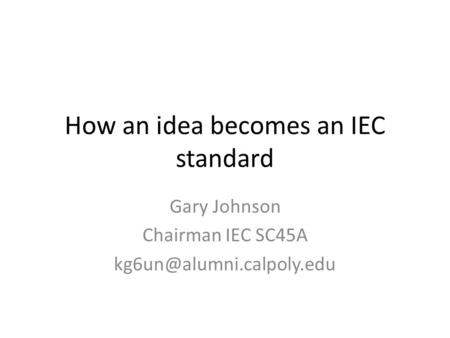 How an idea becomes an IEC standard Gary Johnson Chairman IEC SC45A