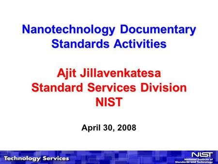 Nanotechnology Documentary Standards Activities Ajit Jillavenkatesa Standard Services Division NIST April 30, 2008.