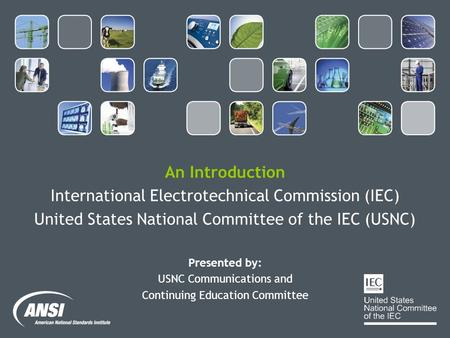 An Introduction International Electrotechnical Commission (IEC) United States National Committee of the IEC (USNC) Presented by: USNC Communications and.