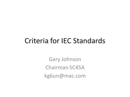 Criteria for IEC Standards Gary Johnson Chairman SC45A