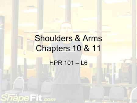 Shoulders & Arms Chapters 10 & 11 HPR 101 – L6. Quiz 5 – Chapters 8 & 9 TRUE or FALSE 1.The same muscles are working during the concentric and eccentric.
