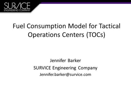 Fuel Consumption Model for Tactical Operations Centers (TOCs) Jennifer Barker SURVICE Engineering Company
