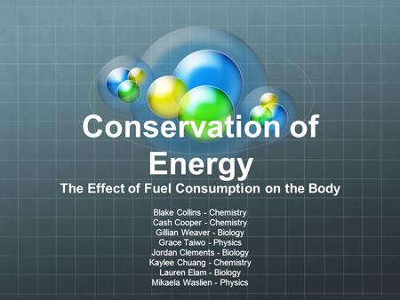 Conservation of Energy The Effect of Fuel Consumption on the Body Blake Collins - Chemistry Cash Cooper - Chemistry Gillian Weaver - Biology Grace Taiwo.