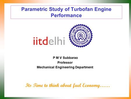 Parametric Study of Turbofan Engine Performance P M V Subbarao Professor Mechanical Engineering Department Its Time to think about fuel Economy……