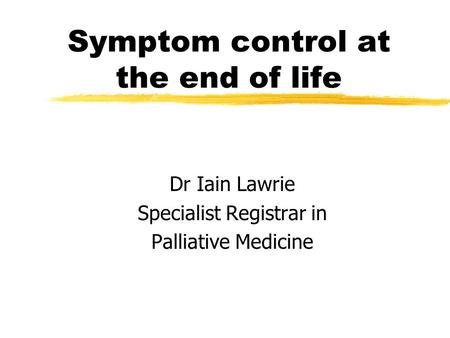 Symptom control at the end of life Dr Iain Lawrie Specialist Registrar in Palliative Medicine.