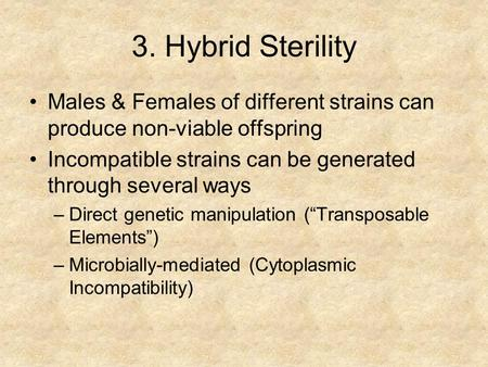 3. Hybrid Sterility Males & Females of different strains can produce non-viable offspring Incompatible strains can be generated through several ways –Direct.