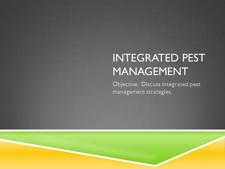 INTEGRATED PEST MANAGEMENT Objective: Discuss integrated pest management strategies.