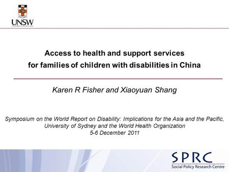 Access to health and support services for families of children with disabilities in China Karen R Fisher and Xiaoyuan Shang Symposium on the World Report.