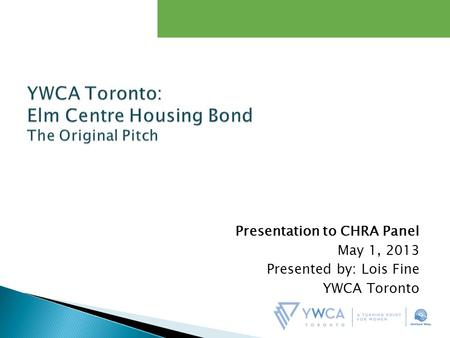 Presentation to CHRA Panel May 1, 2013 Presented by: Lois Fine YWCA Toronto.