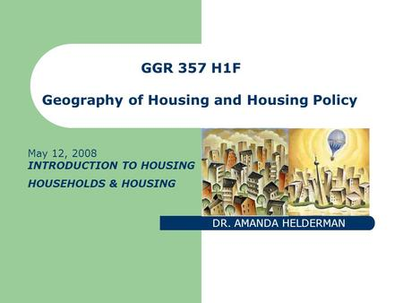 GGR 357 H1F Geography of <strong>Housing</strong> and <strong>Housing</strong> Policy DR. AMANDA HELDERMAN May 12, 2008 INTRODUCTION TO <strong>HOUSING</strong> HOUSEHOLDS & <strong>HOUSING</strong>.