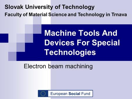 Machine Tools And Devices For Special Technologies Electron beam machining Slovak University of Technology Faculty of Material Science and Technology in.
