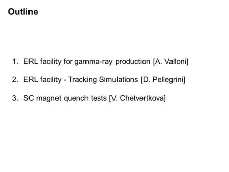 Outline 1.ERL facility for gamma-ray production [A. Valloni] 2.ERL facility - Tracking Simulations [D. Pellegrini] 3.SC magnet quench tests [V. Chetvertkova]