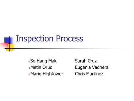 Inspection Process  So Hang Mak Sarah Cruz  Metin OrucEugenia Vadhera  Mario HightowerChris Martinez.