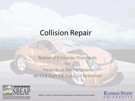 Collision Repair National Emission Standards for Hazardous Air Pollutants 40 CFR Part 63, Subpart HHHHHH 1 Paid for, in part, by the Kansas Department.