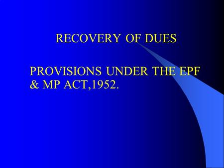 RECOVERY OF DUES PROVISIONS UNDER THE EPF & MP ACT,1952.