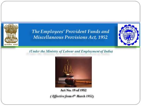 (Under the Ministry of Labour and Employment of India) The Employees' Provident Funds and Miscellaneous Provisions Act, 1952 Act No. 19 of 1952 ( Effective.