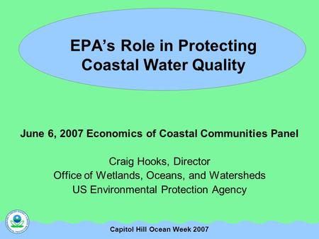 Capitol Hill Ocean Week 2007 EPA's Role in Protecting Coastal Water Quality June 6, 2007 Economics of Coastal Communities Panel Craig Hooks, Director Office.