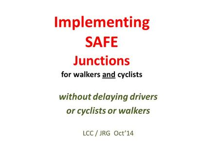 Implementing SAFE Junctions for walkers and cyclists without delaying drivers or cyclists or walkers LCC / JRG Oct'14.