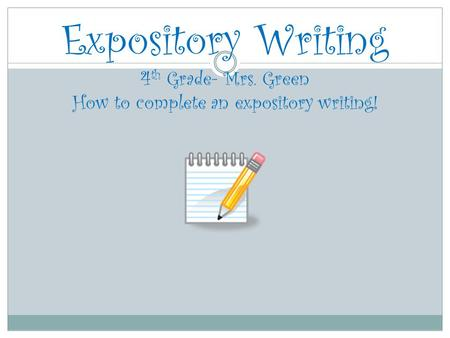 Expository Writing 4 th Grade- Mrs. Green How to complete an expository writing!
