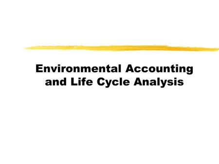 Environmental Accounting and Life Cycle Analysis.