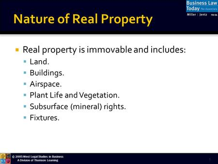 © 2005 West Legal Studies in Business A Division of Thomson Learning  Real property is immovable and includes:  Land.  Buildings.  Airspace.  Plant.
