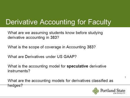 1 Derivative Accounting for Faculty What are we assuming students know before studying derivative accounting in 383? What is the scope of coverage in Accounting.