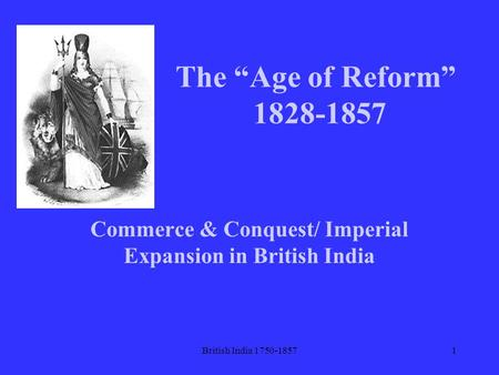 "British India 1750-18571 The ""Age of Reform"" 1828-1857 Commerce & Conquest/ Imperial Expansion in British India."