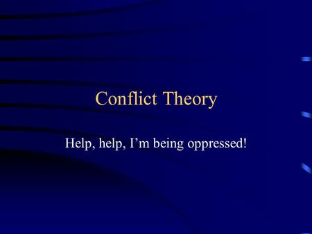 Conflict Theory Help, help, I'm being oppressed!.