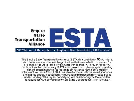The Empire State Transportation Alliance (ESTA) is a coalition of 66 business, civic, labor and environmental organizations that seek to build consensus.